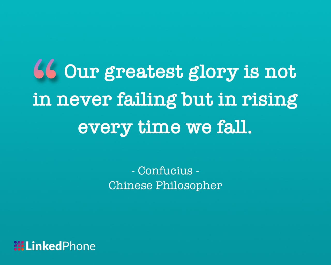 Confucius - Motivational Inspirational Quotes and Sayings: Our greatest glory is not in never failing but in rising every time we fall.