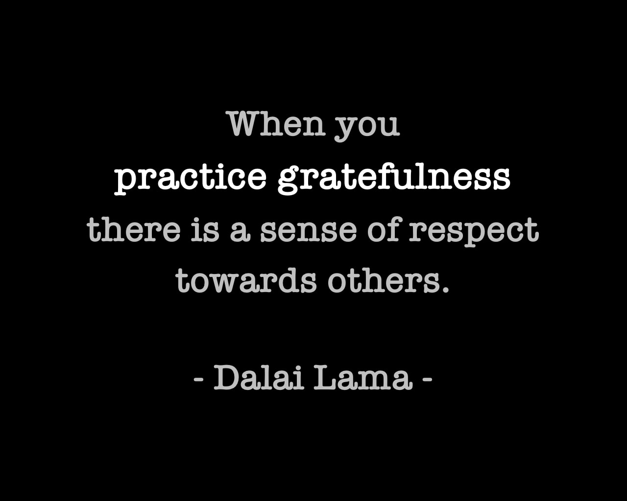 Dalai Lama Quote - When you practice gratefulness there is a sense of respect towards others.